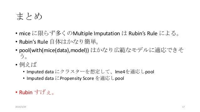 まとめ • mice に限らず多くのMultiple Imputation は Rubin's Rule による。 • Rubin's Rule 自体はかなり簡単。 • pool(with(mice(data),model)) はかなり広範なモ...