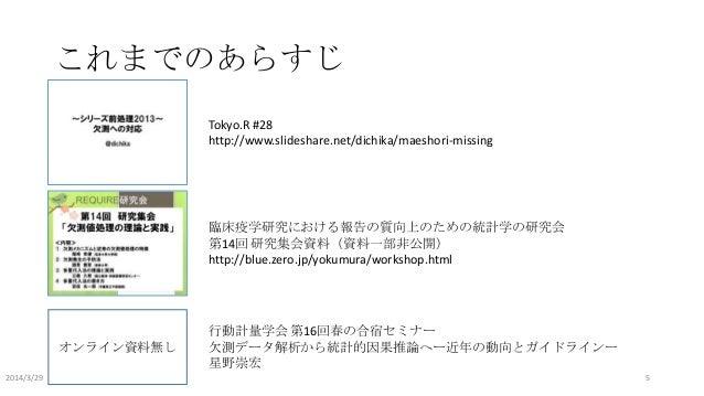 これまでのあらすじ Tokyo.R #28 http://www.slideshare.net/dichika/maeshori-missing 臨床疫学研究における報告の質向上のための統計学の研究会 第14回 研究集会資料(資料一部非公開) ...