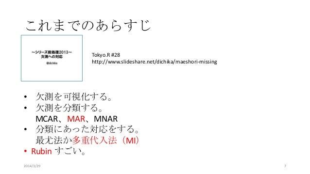 これまでのあらすじ Tokyo.R #28 http://www.slideshare.net/dichika/maeshori-missing • 欠測を可視化する。 • 欠測を分類する。 MCAR、MAR、MNAR • 分類にあった対応をす...