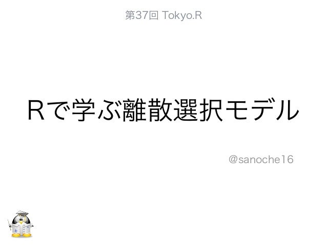 Rで学ぶ離散選択モデル @sanoche16 第37回 Tokyo.R