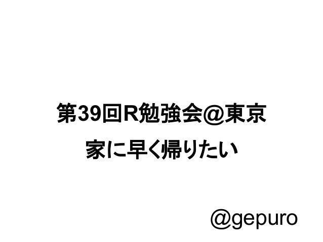 第39回R勉強会@東京 家に早く帰りたい @gepuro