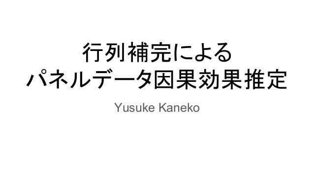 行列補完による パネルデータ因果効果推定 Yusuke Kaneko