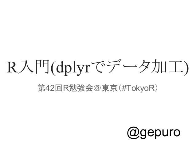 R入門(dplyrでデータ加工)  第42回R勉強会@東京(#TokyoR)  @gepuro