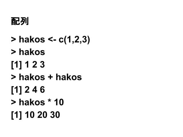 配列  > hakos <- c(1,2,3)  > hakos  [1] 1 2 3  > hakos + hakos  [1] 2 4 6  > hakos * 10  [1] 10 20 30