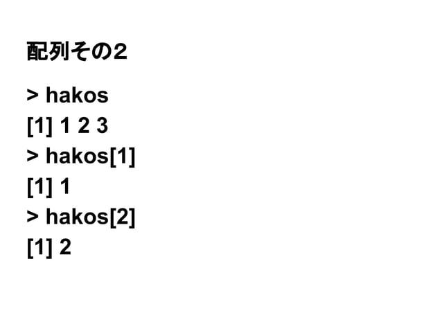 配列その2  > hakos  [1] 1 2 3  > hakos[1]  [1] 1  > hakos[2]  [1] 2