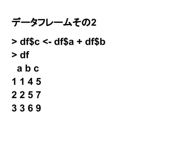 データフレームその2  > df$c <- df$a + df$b  > df  a b c  1 1 4 5  2 2 5 7  3 3 6 9