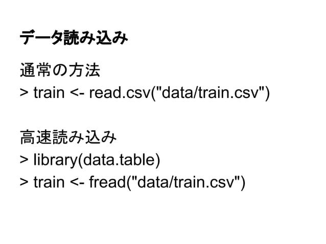 """データ読み込み  通常の方法  > train <- read.csv(""""data/train.csv"""")  高速読み込み  > library(data.table)  > train <- fread(""""data/train.csv"""")"""