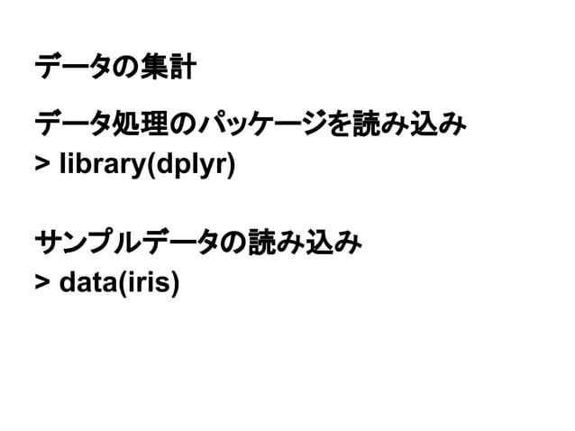 データの集計  データ処理のパッケージを読み込み  > library(dplyr)  サンプルデータの読み込み  > data(iris)