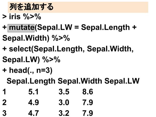 列を追加する  > iris %>%  + mutate(Sepal.LW = Sepal.Length +  Sepal.Width) %>%  + select(Sepal.Length, Sepal.Width,  Sepal.LW) %...