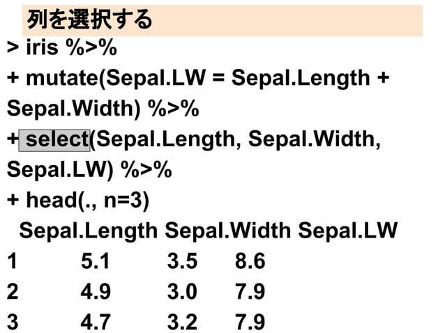 列を選択する  > iris %>%  + mutate(Sepal.LW = Sepal.Length +  Sepal.Width) %>%  + select(Sepal.Length, Sepal.Width,  Sepal.LW) %...