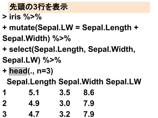 先頭の3行を表示  > iris %>%  + mutate(Sepal.LW = Sepal.Length +  Sepal.Width) %>%  + select(Sepal.Length, Sepal.Width,  Sepal.LW)...