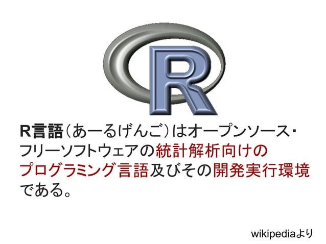R言語(あーるげんご)はオープンソース・  フリーソフトウェアの統計解析向けの  プログラミング言語及びその開発実行環境  である。  wikipediaより