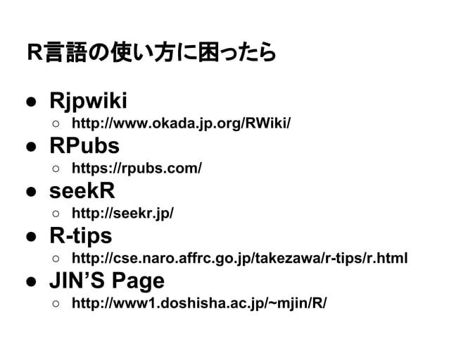 R言語の使い方に困ったら  ● Rjpwiki  ○ http://www.okada.jp.org/RWiki/  ● RPubs  ○ https://rpubs.com/  ● seekR  ○ http://seekr.jp/  ● R...