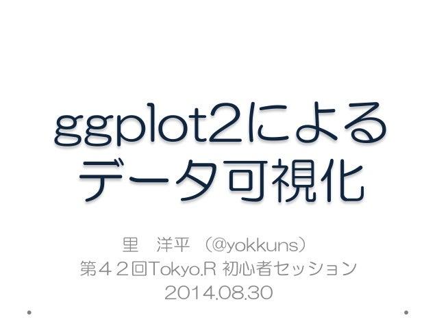 ggplot2による  データ可視化  里 洋平 (@yokkuns)  第42回Tokyo.R 初心者セッション  2014.08.30