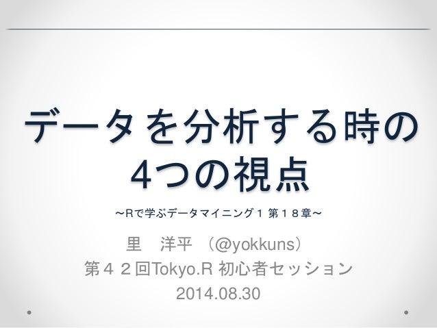 データを分析する時の  4つの視点  〜Rで学ぶデータマイニング1 第18章〜  里洋平(@yokkuns)  第42回Tokyo.R 初心者セッション  2014.08.30