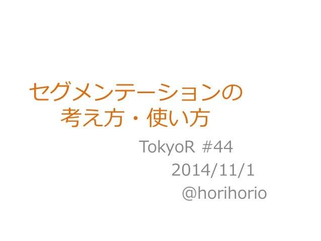 セグメンテーションの  考え方・使い方  TokyoR #44  2014/11/1  @horihorio