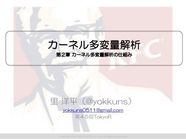 カーネル多変量解析 第2章 カーネル多変量解析の仕組み 里 洋平(@yokkuns) yokkuns0511@gmail.com 第45回TokyoR  Copyright  DATUM  STUDIO  Co.,  Lt...