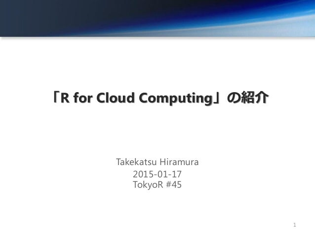 「R for Cloud Computing」の紹介 Takekatsu Hiramura 2015-01-17 TokyoR #45 1
