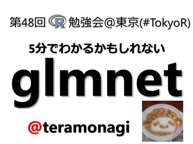 glmnet 第48回 勉強会@東京(#TokyoR) @teramonagi 5分でわかるかもしれない