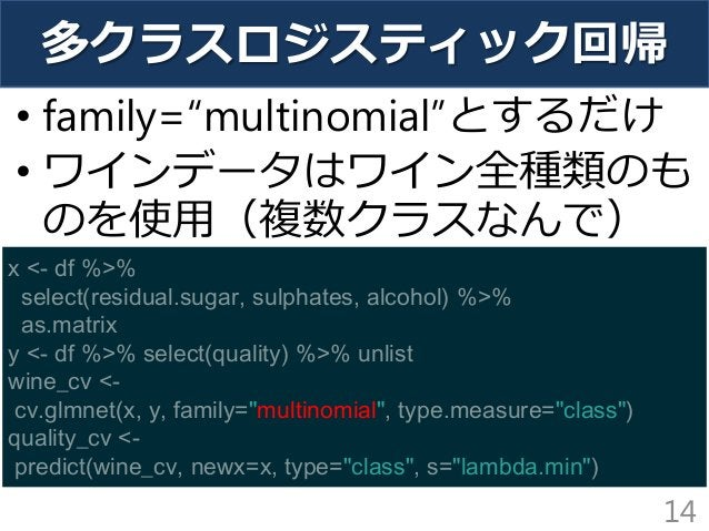 """多クラスロジスティック回帰 • family=""""multinomial""""とするだけ • ワインデータはワイン全種類のも のを使用(複数クラスなんで) 14 x <- df %>% select(residual.sugar, sulphates..."""