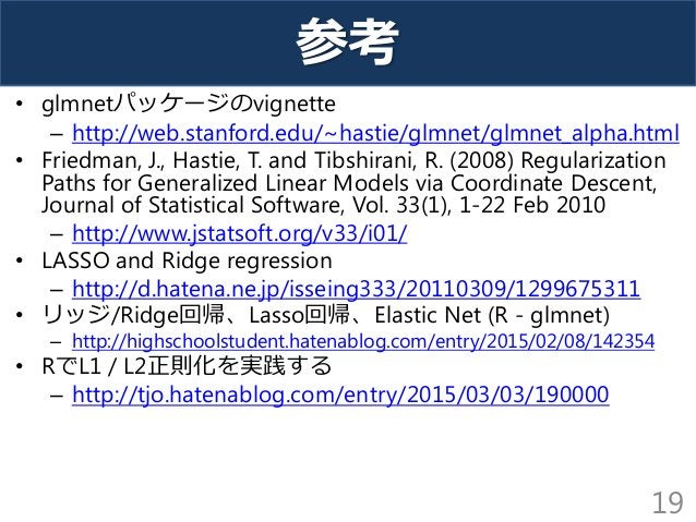 参考 • glmnetパッケージのvignette – http://web.stanford.edu/~hastie/glmnet/glmnet_alpha.html • Friedman, J., Hastie, T. and Tibshi...