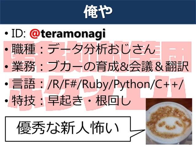 俺や • ID: @teramonagi • 職種:データ分析おじさん • 業務:ブカーの育成&会議&翻訳 • 言語:/R/F#/Ruby/Python/C++/ • 特技:早起き・根回し 3 優秀な新人怖い