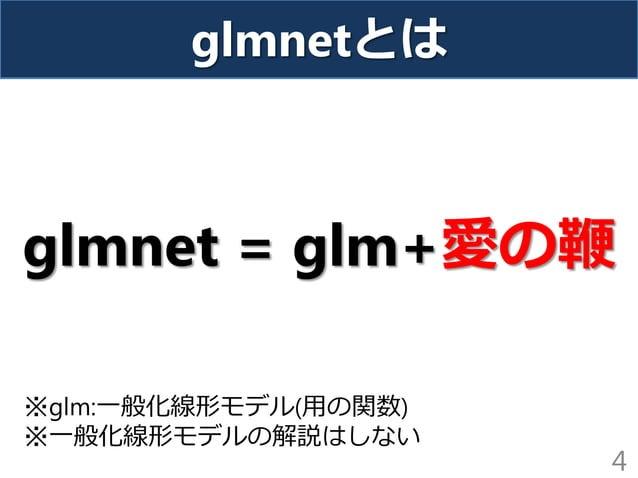 glmnetとは glmnet = glm+愛の鞭 4 ※glm:一般化線形モデル(用の関数) ※一般化線形モデルの解説はしない