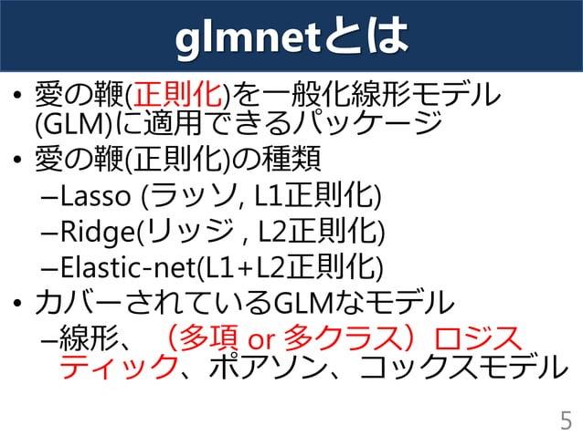 glmnetとは • 愛の鞭(正則化)を一般化線形モデル (GLM)に適用できるパッケージ • 愛の鞭(正則化)の種類 –Lasso (ラッソ, L1正則化) –Ridge(リッジ , L2正則化) –Elastic-net(L1+L2正則化)...