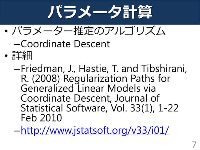 パラメータ計算 • パラメーター推定のアルゴリズム –Coordinate Descent • 詳細 –Friedman, J., Hastie, T. and Tibshirani, R. (2008) Regularization Path...