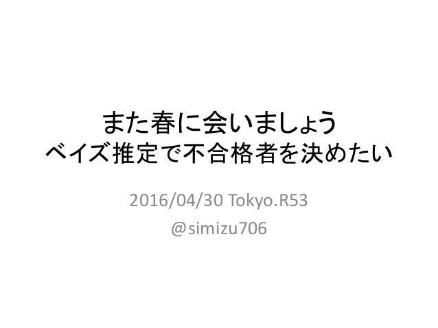 また春に会いましょう ベイズ推定で不合格者を決めたい 2016/04/30 Tokyo.R53 @simizu706