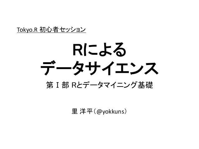 第Ⅰ部 Rとデータマイニング基礎 Rによる データサイエンス 里 洋平(@yokkuns) Tokyo.R 初心者セッション