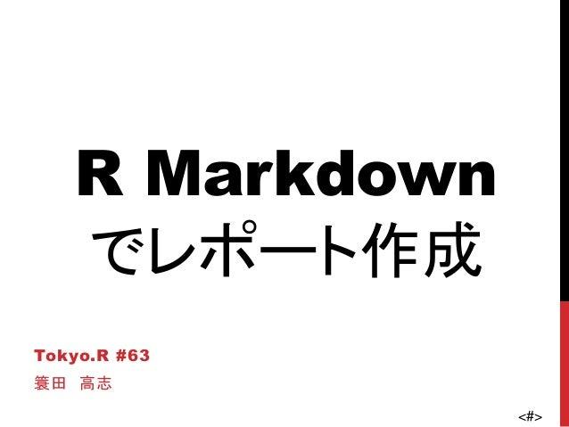 <#> R Markdown でレポート作成 Tokyo.R #63 簑田 高志