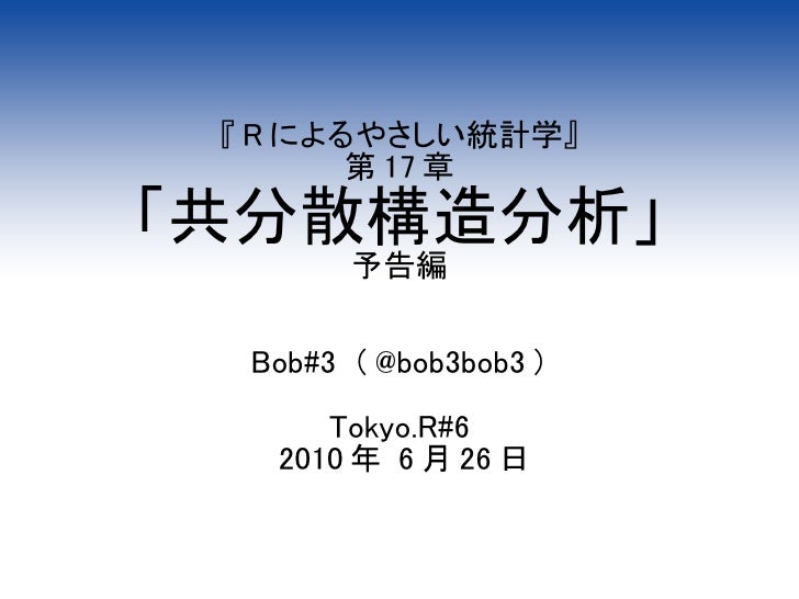 『 R によるやさしい統計学』         第 17 章 「共分散構造分析」         予告編     Bob#3 ( @bob3bob3 )        Tokyo.R#6    2010 年 6 月 26 日