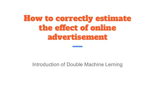 How to correctly estimate the effect of online advertisement Introduction of Double Machine Lerning