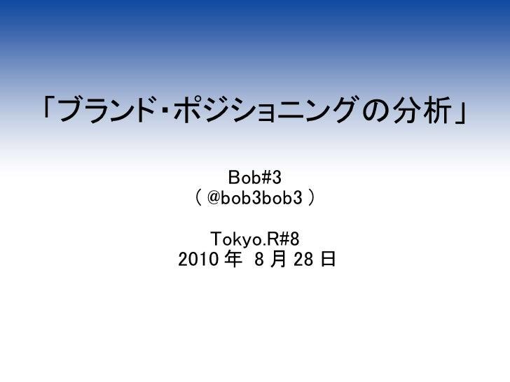 「ブランド・ポジショニングの分析」            Bob#3       ( @bob3bob3 )          Tokyo.R#8      2010 年 8 月 28 日