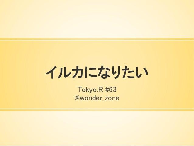 イルカになりたい Tokyo.R #63 @wonder_zone