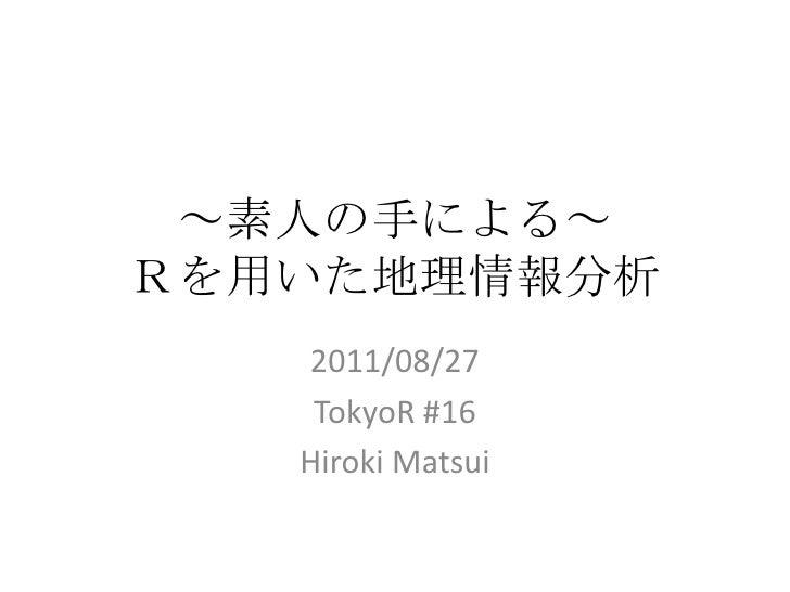 ~素人の手による~Rを用いた地理情報分析<br />2011/08/27<br />TokyoR #16<br />Hiroki Matsui<br />