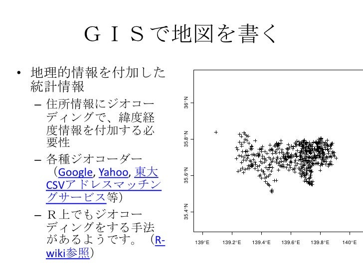 GISで地図を書く<br />地理的情報を付加した統計情報<br />住所情報にジオコーディングで、緯度経度情報を付加する必要性<br />各種ジオコーダー(Google, Yahoo, 東大CSVアドレスマッチングサービス等)<br />R上...