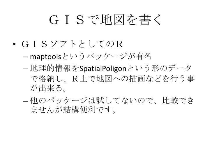 GISで地図を書く<br />GISソフトとしてのR<br />maptoolsというパッケージが有名<br />地理的情報をSpatialPoligonという形のデータで格納し、R上で地図への描画などを行う事が出来る。<br />他のパッケー...