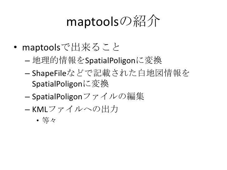 maptoolsの紹介<br />maptoolsで出来ること<br />地理的情報をSpatialPoligonに変換<br />ShapeFileなどで記載された白地図情報をSpatialPoligonに変換<br />SpatialPol...