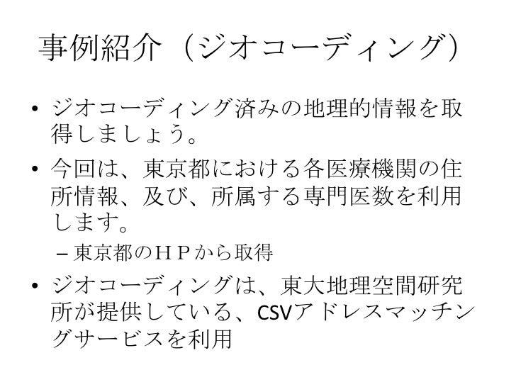 事例紹介(ジオコーディング)<br />ジオコーディング済みの地理的情報を取得しましょう。<br />今回は、東京都における各医療機関の住所情報、及び、所属する専門医数を利用します。<br />東京都のHPから取得<br />ジオコーディングは...