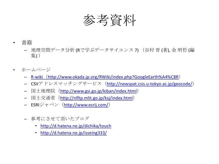 参考資料<br />書籍<br />地理空間データ分析 (Rで学ぶデータサイエンス 7) (谷村 晋 (著), 金 明哲 (編集) )<br />ホームページ<br />R-wiki(http://www.okada.jp.org/RWiki/...
