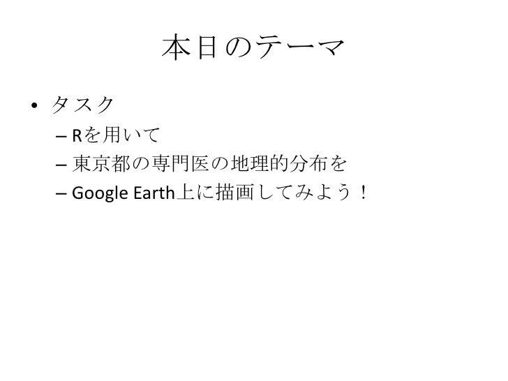 本日のテーマ<br />タスク<br />Rを用いて<br />東京都の専門医の地理的分布を<br />Google Earth上に描画してみよう!<br />