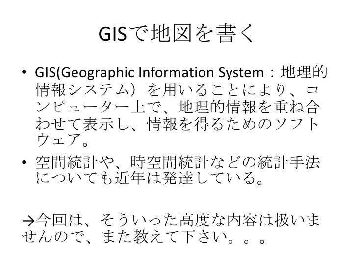 GISで地図を書く<br />GIS(Geographic InformationSystem:地理的情報システム)を用いることにより、コンピューター上で、地理的情報を重ね合わせて表示し、情報を得るためのソフトウェア。<br />空間統計や、時...
