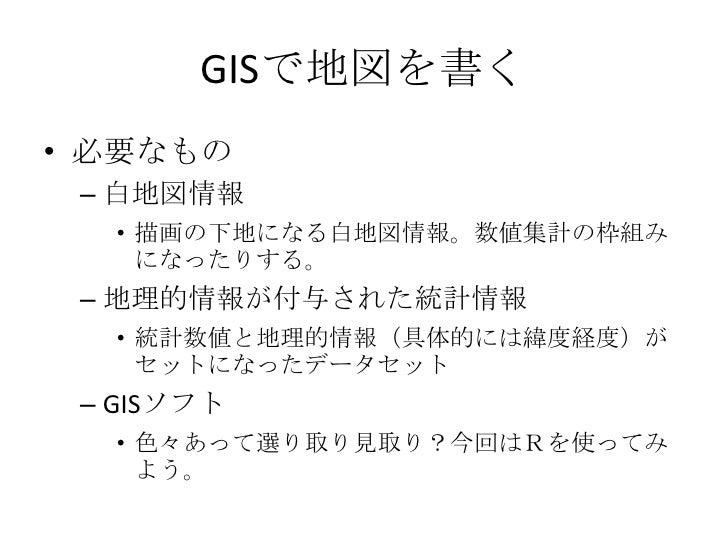 GISで地図を書く<br />必要なもの<br />白地図情報<br />描画の下地になる白地図情報。数値集計の枠組みになったりする。<br />地理的情報が付与された統計情報<br />統計数値と地理的情報(具体的には緯度経度)がセットになっ...