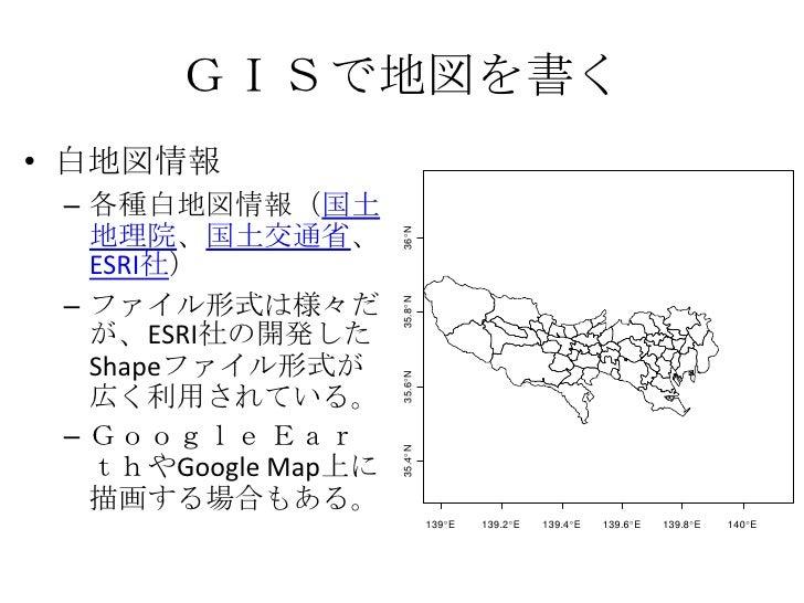 GISで地図を書く<br />白地図情報<br />各種白地図情報(国土地理院、国土交通省、ESRI社)<br />ファイル形式は様々だが、ESRI社の開発したShapeファイル形式が広く利用されている。<br />Google EarthやG...