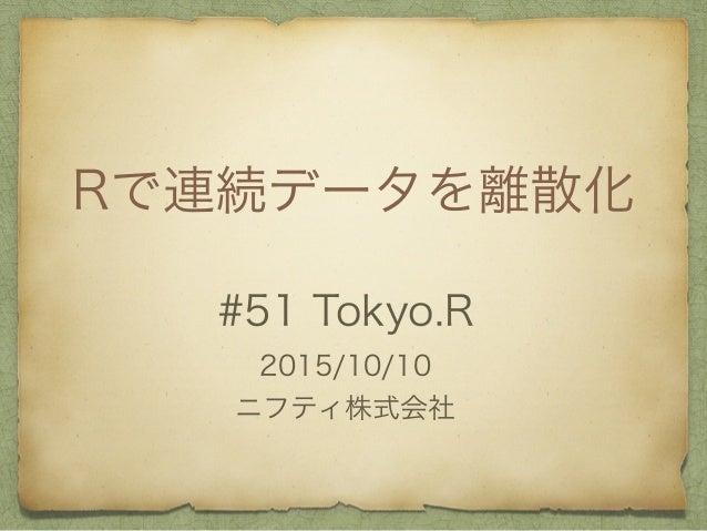 Rで連続データを離散化 #51 Tokyo.R 2015/10/10 ニフティ株式会社