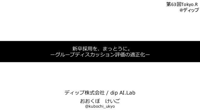 新卒採⽤を、まっとうに。 ーグループディスカッション評価の適正化ー ディップ株式会社 / dip AI.Lab おおくぼけいご @kubochi_ukyo 第63回Tokyo.R     @ディップ