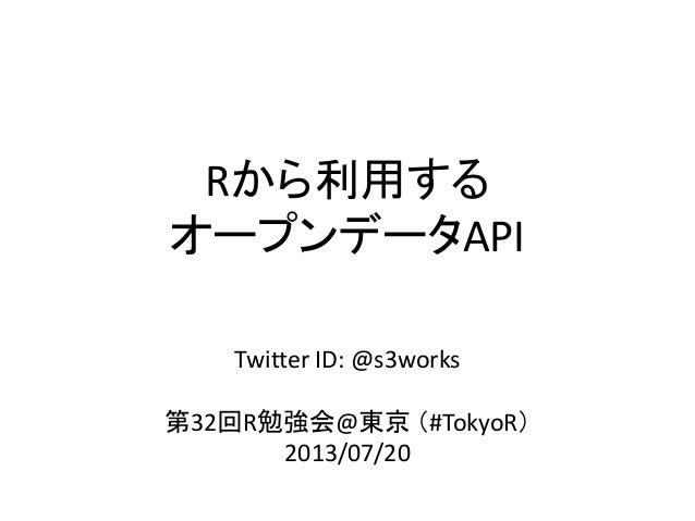 Rから利用する オープンデータAPI Twitter ID: @s3works 第32回R勉強会@東京 (#TokyoR) 2013/07/20