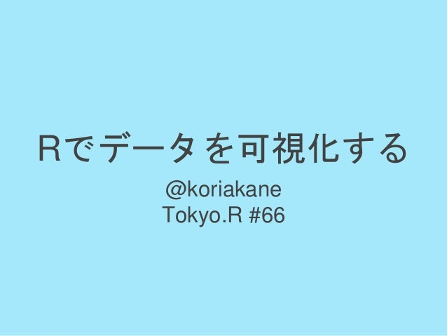 Rでデータを可視化する @koriakane Tokyo.R #66